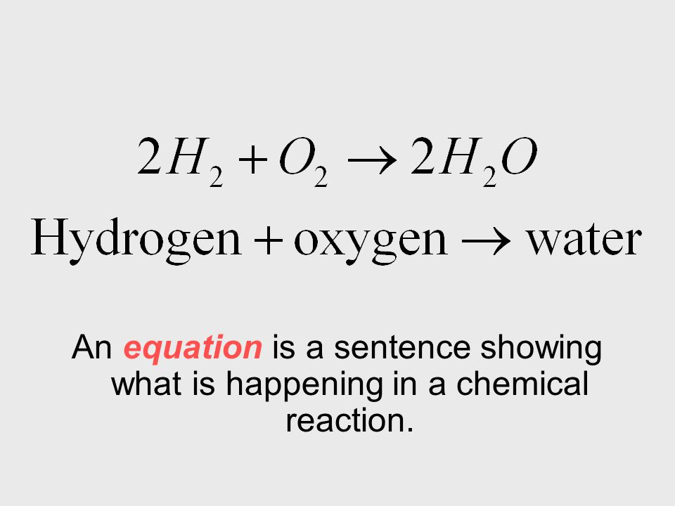 An equation is a sentence showing what is happening in a chemical reaction.