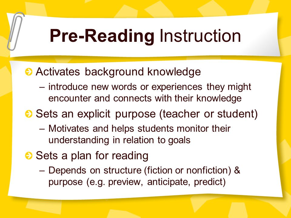 Pre-Reading Instruction Activates background knowledge –introduce new words or experiences they might encounter and connects with their knowledge Sets an explicit purpose (teacher or student) –Motivates and helps students monitor their understanding in relation to goals Sets a plan for reading –Depends on structure (fiction or nonfiction) & purpose (e.g.