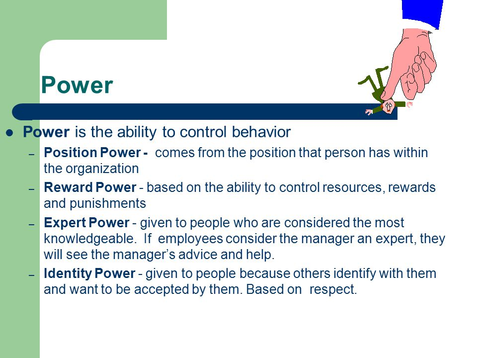 Power Power is the ability to control behavior – Position Power - comes from the position that person has within the organization – Reward Power - bas