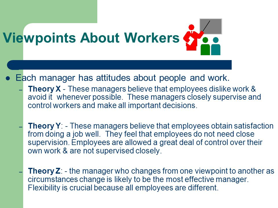 Viewpoints About Workers Each manager has attitudes about people and work. – Theory X - These managers believe that employees dislike work & avoid it