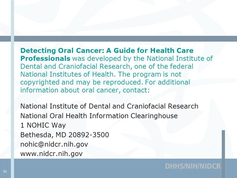 31 Detecting Oral Cancer: A Guide for Health Care Professionals was developed by the National Institute of Dental and Craniofacial Research, one of the federal National Institutes of Health.