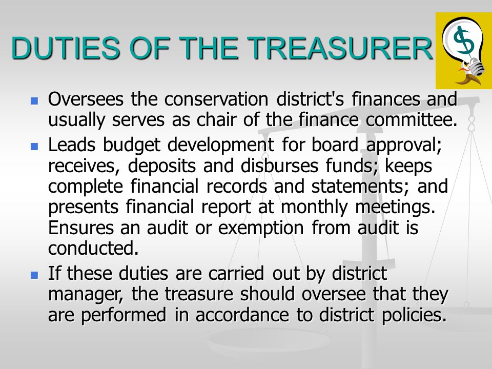 DUTIES OF THE TREASURER Oversees the conservation district s finances and usually serves as chair of the finance committee.