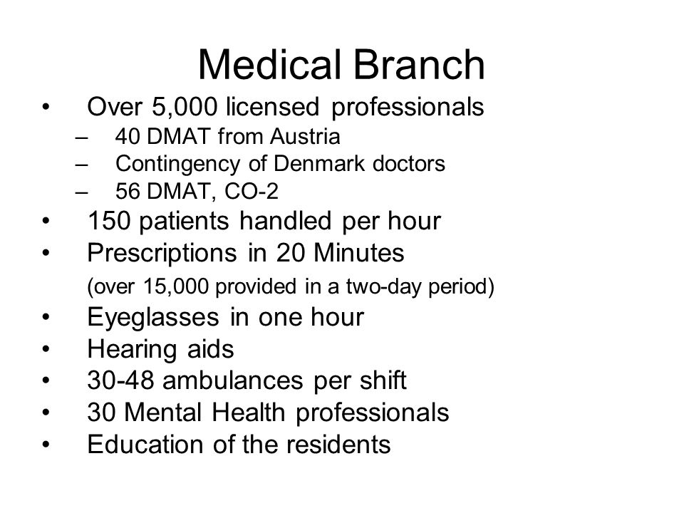 Medical Branch Over 5,000 licensed professionals –40 DMAT from Austria –Contingency of Denmark doctors –56 DMAT, CO patients handled per hour Prescriptions in 20 Minutes (over 15,000 provided in a two-day period) Eyeglasses in one hour Hearing aids ambulances per shift 30 Mental Health professionals Education of the residents