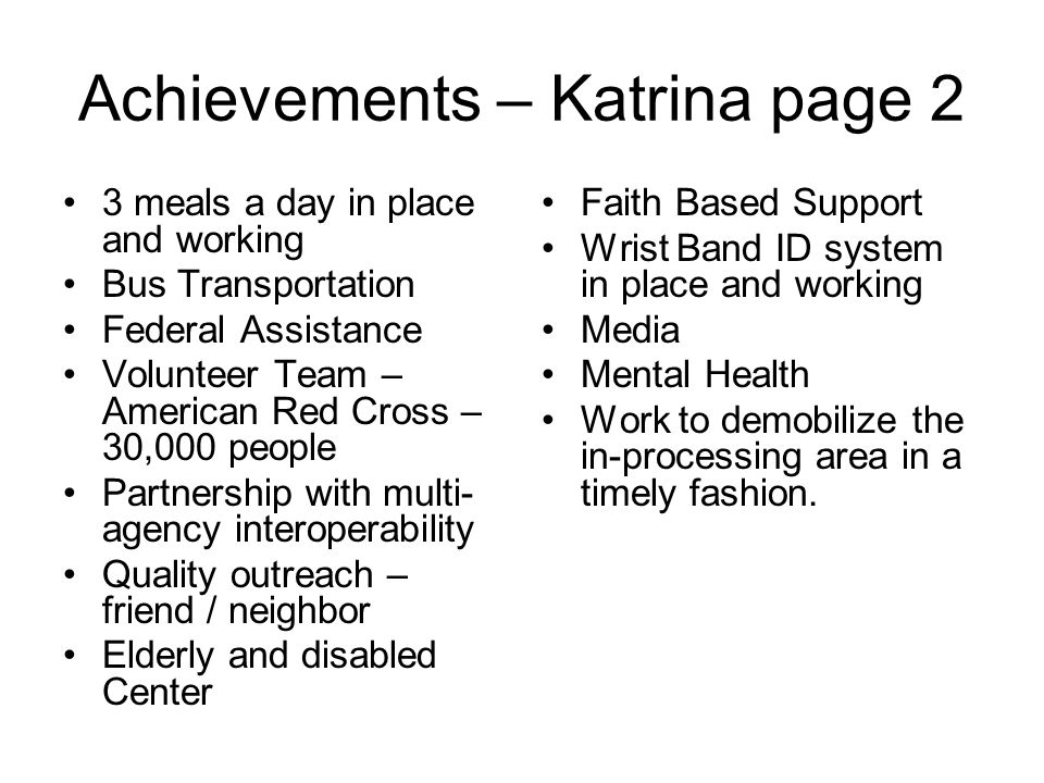 Achievements – Katrina page 2 3 meals a day in place and working Bus Transportation Federal Assistance Volunteer Team – American Red Cross – 30,000 people Partnership with multi- agency interoperability Quality outreach – friend / neighbor Elderly and disabled Center Faith Based Support Wrist Band ID system in place and working Media Mental Health Work to demobilize the in-processing area in a timely fashion.