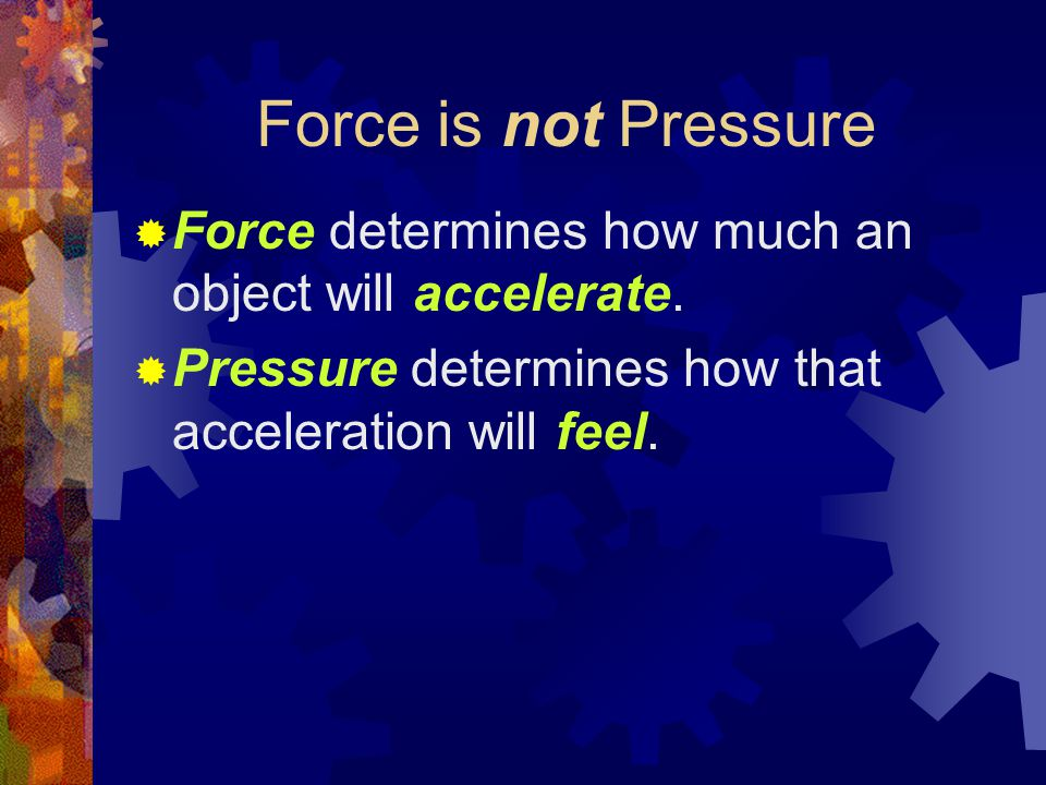 Force is not Pressure  Force determines how much an object will accelerate.