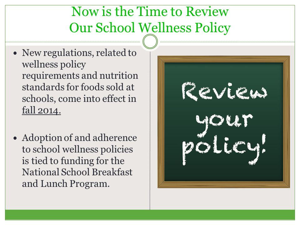 Now is the Time to Review Our School Wellness Policy New regulations, related to wellness policy requirements and nutrition standards for foods sold at schools, come into effect in fall 2014.