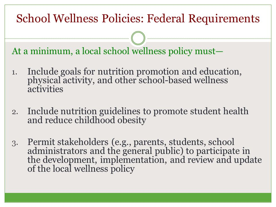 School Wellness Policies: Federal Requirements At a minimum, a local school wellness policy must— 1.
