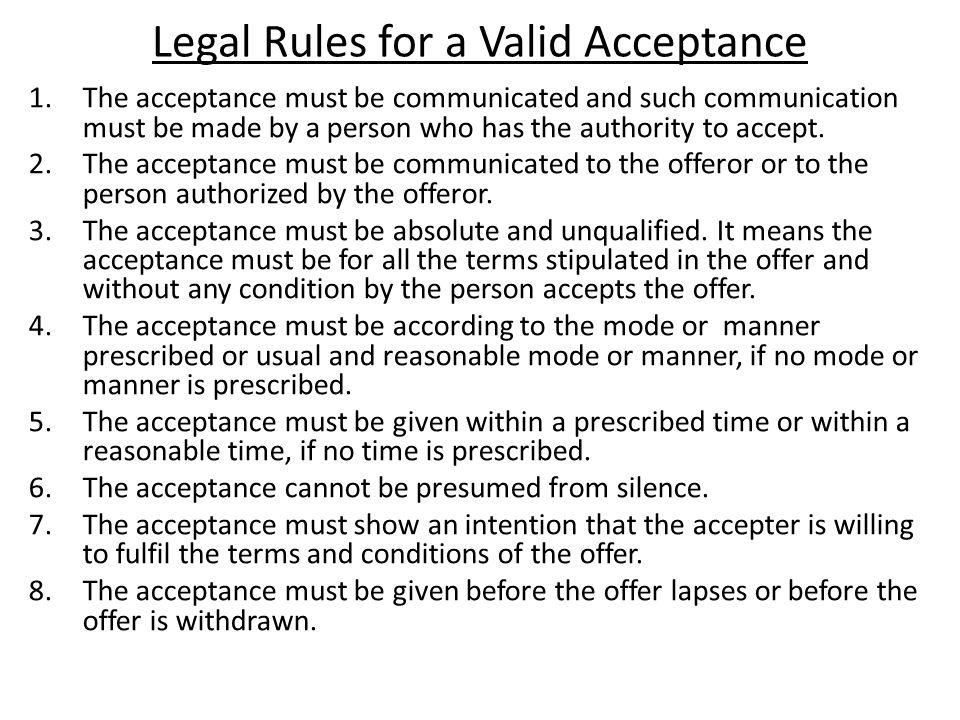 Legal Rules for a Valid Acceptance 1.The acceptance must be communicated and such communication must be made by a person who has the authority to accept.