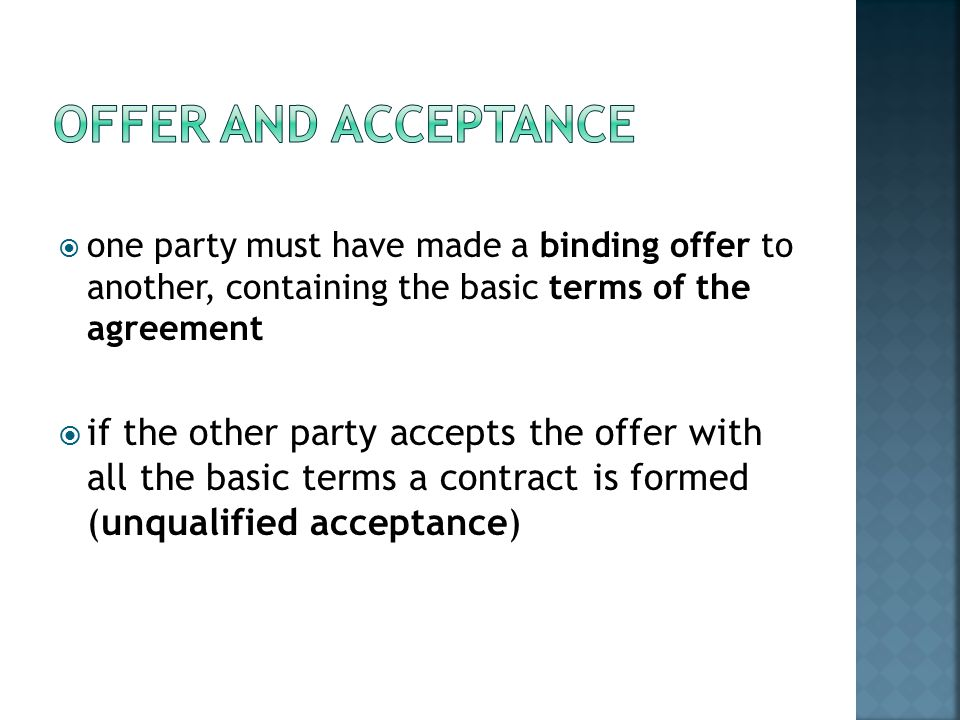  one party must have made a binding offer to another, containing the basic terms of the agreement  if the other party accepts the offer with all the basic terms a contract is formed (unqualified acceptance)
