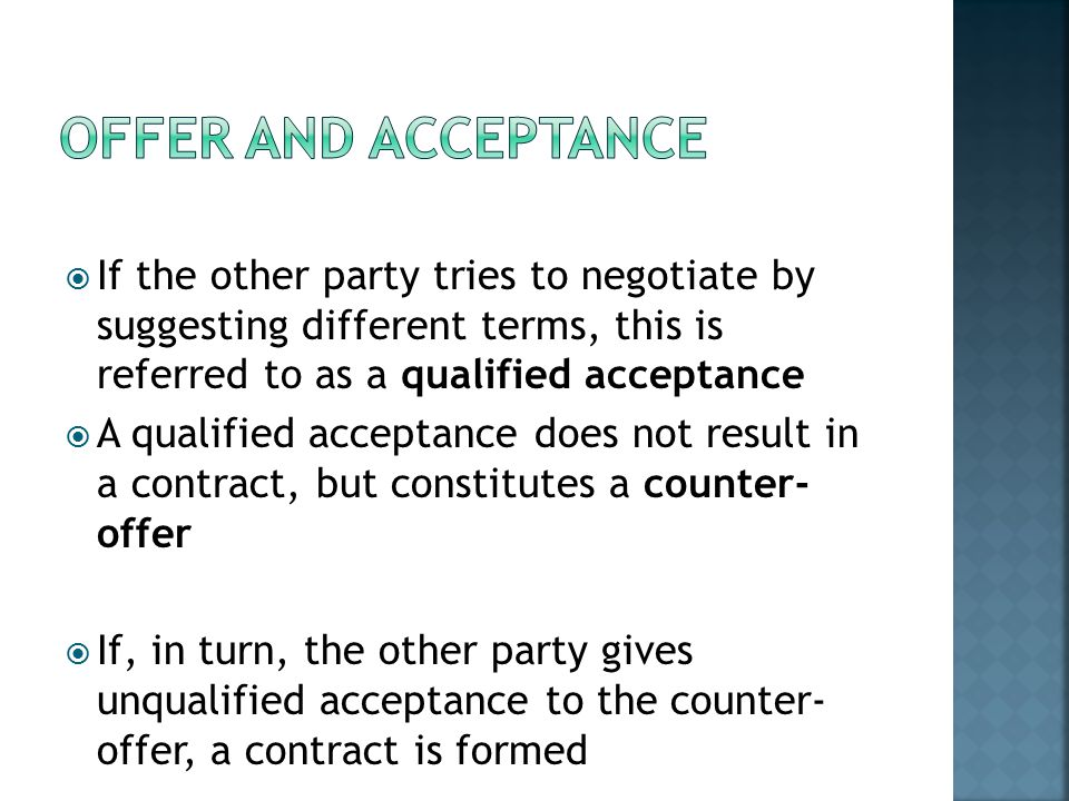 If the other party tries to negotiate by suggesting different terms, this is referred to as a qualified acceptance  A qualified acceptance does not result in a contract, but constitutes a counter- offer  If, in turn, the other party gives unqualified acceptance to the counter- offer, a contract is formed