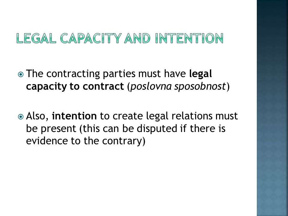  The contracting parties must have legal capacity to contract (poslovna sposobnost)  Also, intention to create legal relations must be present (this can be disputed if there is evidence to the contrary)