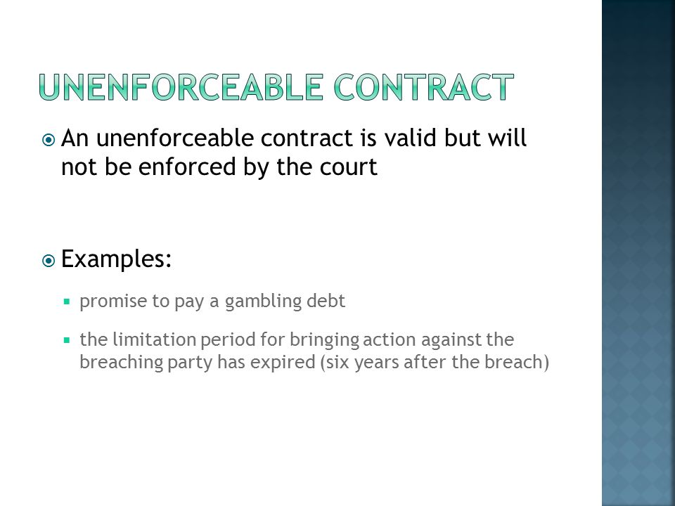  An unenforceable contract is valid but will not be enforced by the court  Examples:  promise to pay a gambling debt  the limitation period for bringing action against the breaching party has expired (six years after the breach)