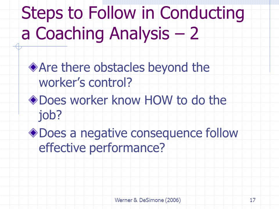 Werner & DeSimone (2006)17 Steps to Follow in Conducting a Coaching Analysis – 2 Are there obstacles beyond the worker's control? Does worker know HOW