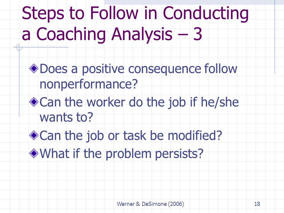 Werner & DeSimone (2006)18 Steps to Follow in Conducting a Coaching Analysis – 3 Does a positive consequence follow nonperformance? Can the worker do