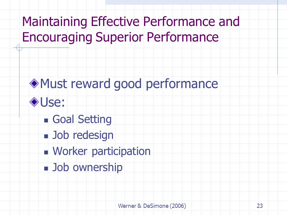 Werner & DeSimone (2006)23 Maintaining Effective Performance and Encouraging Superior Performance Must reward good performance Use: Goal Setting Job r
