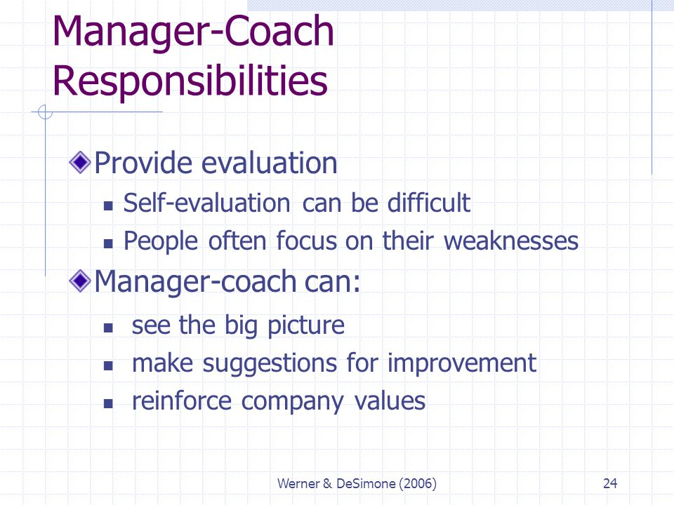 Werner & DeSimone (2006)24 Manager-Coach Responsibilities Provide evaluation Self-evaluation can be difficult People often focus on their weaknesses M