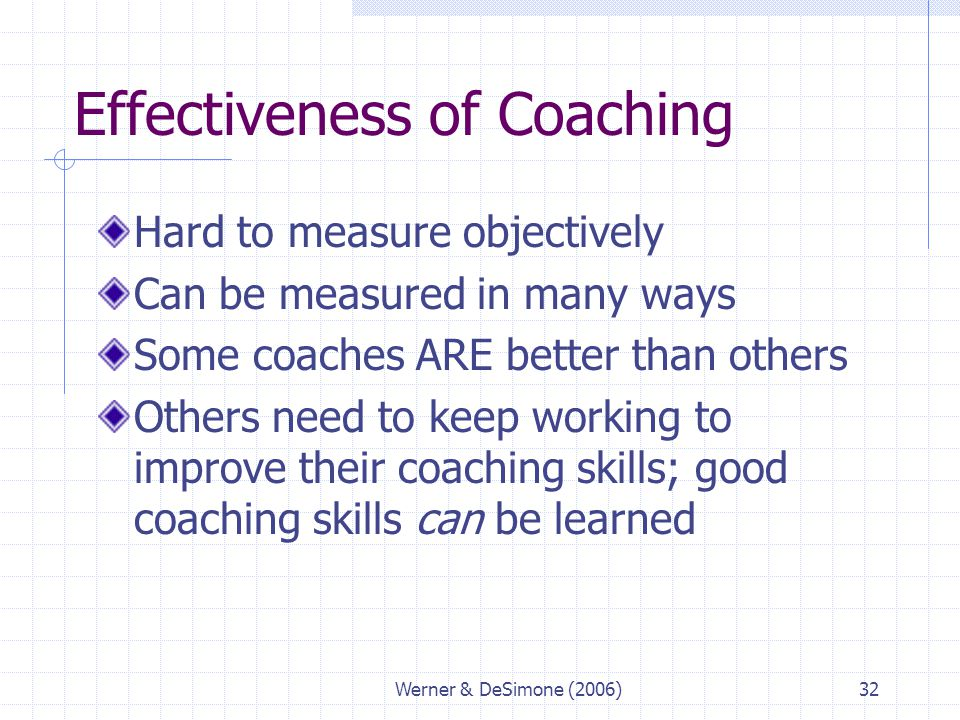 Werner & DeSimone (2006)32 Effectiveness of Coaching Hard to measure objectively Can be measured in many ways Some coaches ARE better than others Othe
