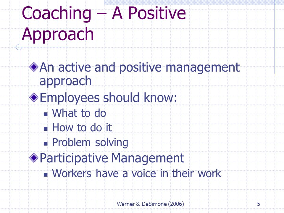 Werner & DeSimone (2006)5 Coaching – A Positive Approach An active and positive management approach Employees should know: What to do How to do it Pro