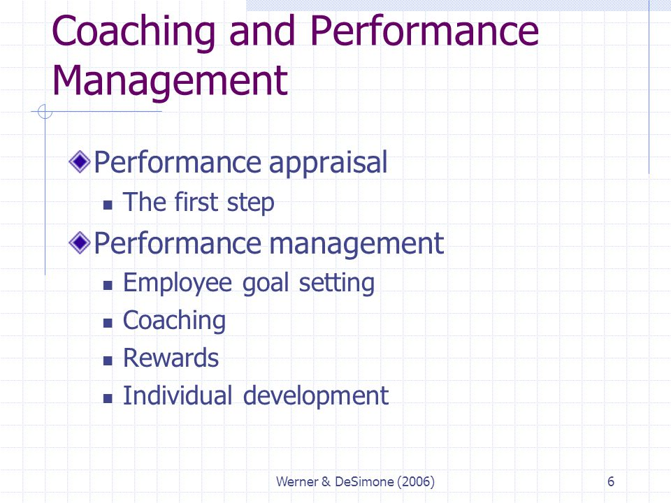Werner & DeSimone (2006)6 Coaching and Performance Management Performance appraisal The first step Performance management Employee goal setting Coachi