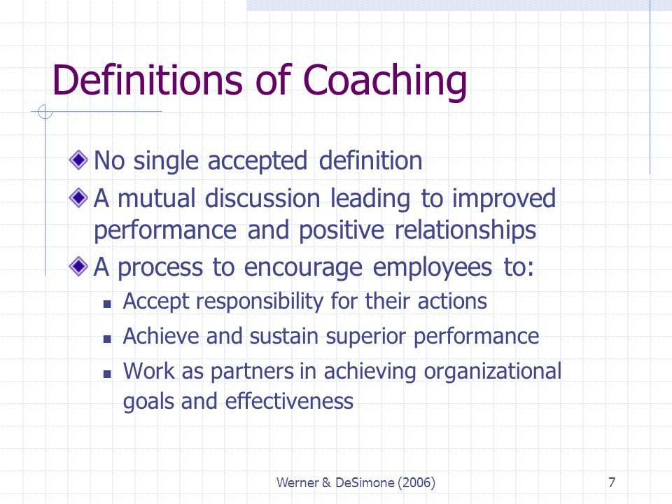 Werner & DeSimone (2006)7 Definitions of Coaching No single accepted definition A mutual discussion leading to improved performance and positive relat