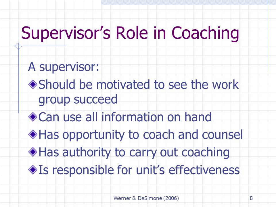 Werner & DeSimone (2006)8 Supervisor's Role in Coaching A supervisor: Should be motivated to see the work group succeed Can use all information on han