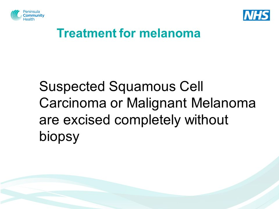 Treatment for melanoma Suspected Squamous Cell Carcinoma or Malignant Melanoma are excised completely without biopsy