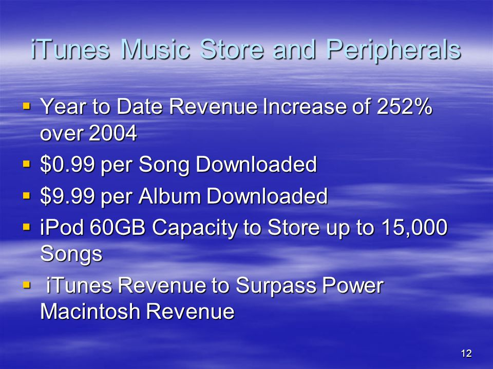 12 iTunes Music Store and Peripherals  Year to Date Revenue Increase of 252% over 2004  $0.99 per Song Downloaded  $9.99 per Album Downloaded  iPod 60GB Capacity to Store up to 15,000 Songs  iTunes Revenue to Surpass Power Macintosh Revenue