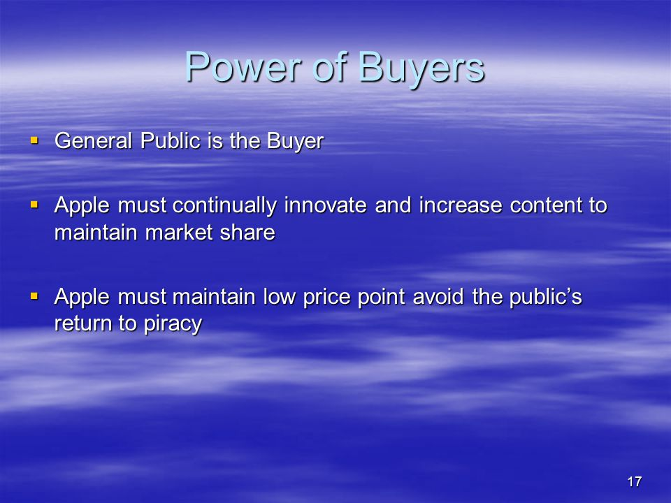 17 Power of Buyers  General Public is the Buyer  Apple must continually innovate and increase content to maintain market share  Apple must maintain low price point avoid the public's return to piracy