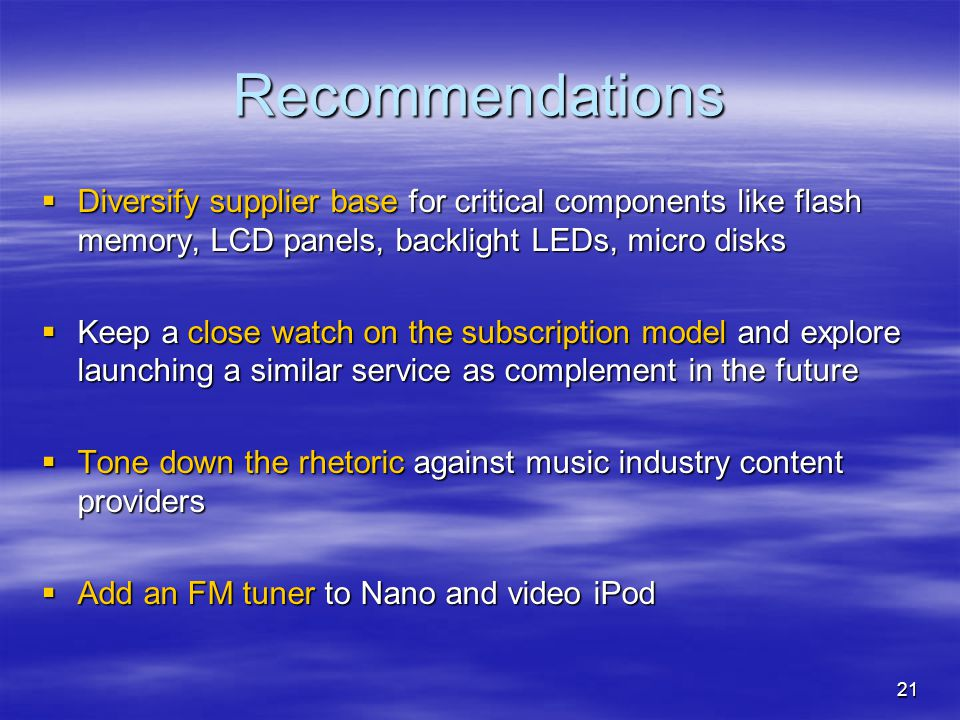 21 Recommendations  Diversify supplier base for critical components like flash memory, LCD panels, backlight LEDs, micro disks  Keep a close watch on the subscription model and explore launching a similar service as complement in the future  Tone down the rhetoric against music industry content providers  Add an FM tuner to Nano and video iPod