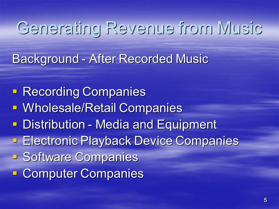 5 Generating Revenue from Music Background - After Recorded Music  Recording Companies  Wholesale/Retail Companies  Distribution - Media and Equipment  Electronic Playback Device Companies  Software Companies  Computer Companies