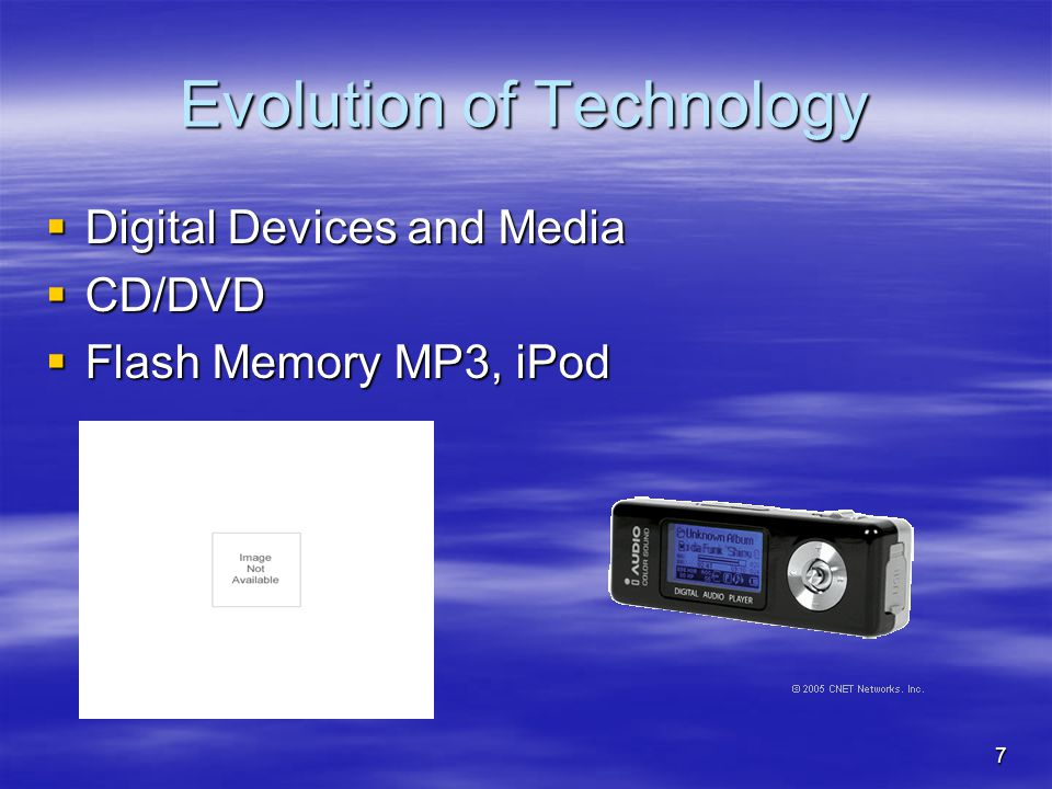 7 Evolution of Technology  Digital Devices and Media  CD/DVD  Flash Memory MP3, iPod