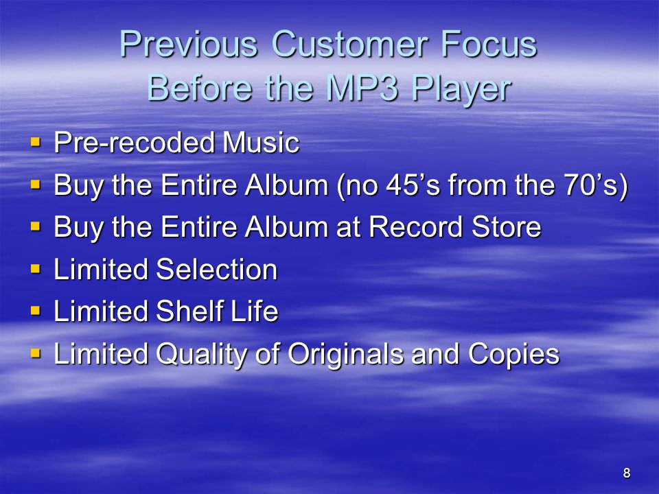8 Previous Customer Focus Before the MP3 Player  Pre-recoded Music  Buy the Entire Album (no 45's from the 70's)  Buy the Entire Album at Record Store  Limited Selection  Limited Shelf Life  Limited Quality of Originals and Copies