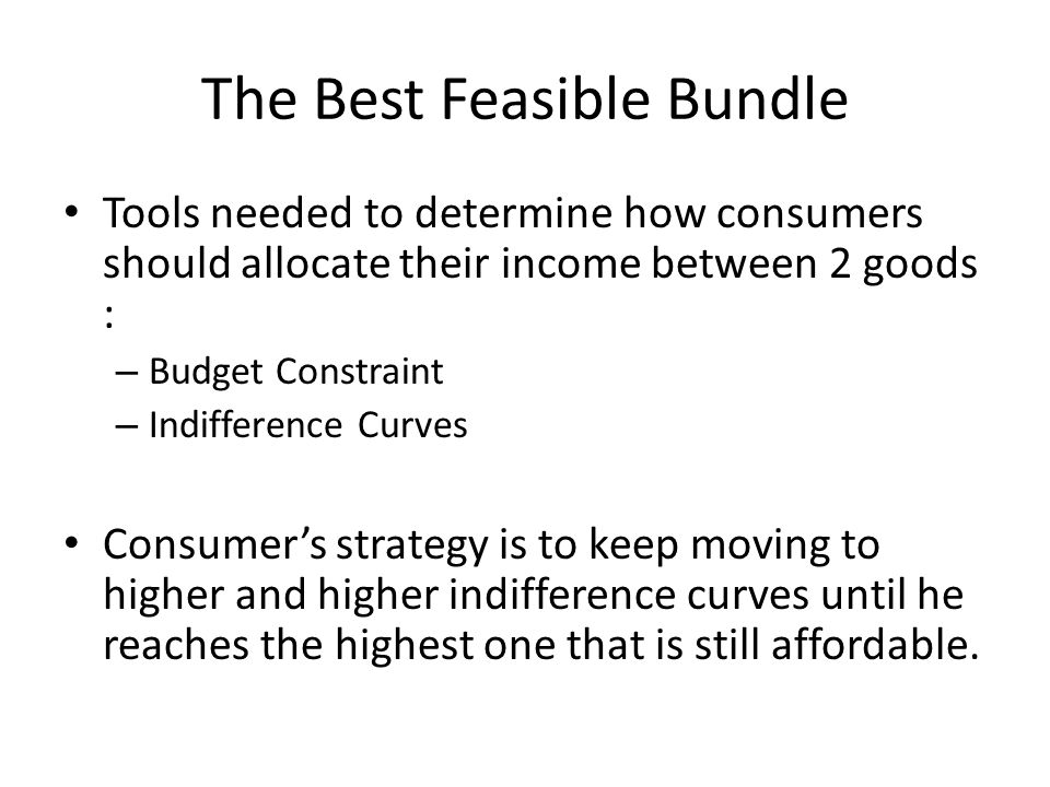 The Best Feasible Bundle Tools needed to determine how consumers should allocate their income between 2 goods : – Budget Constraint – Indifference Curves Consumer's strategy is to keep moving to higher and higher indifference curves until he reaches the highest one that is still affordable.