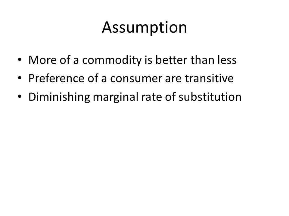 Assumption More of a commodity is better than less Preference of a consumer are transitive Diminishing marginal rate of substitution
