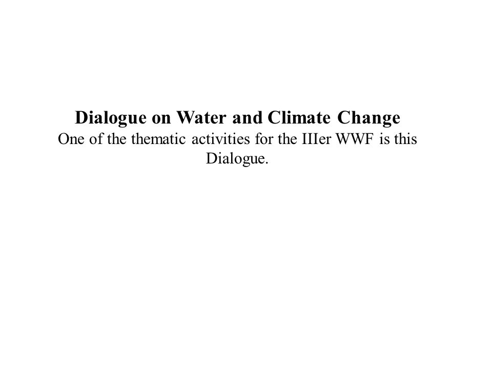 Dialogue on Water and Climate Change One of the thematic activities for the IIIer WWF is this Dialogue.