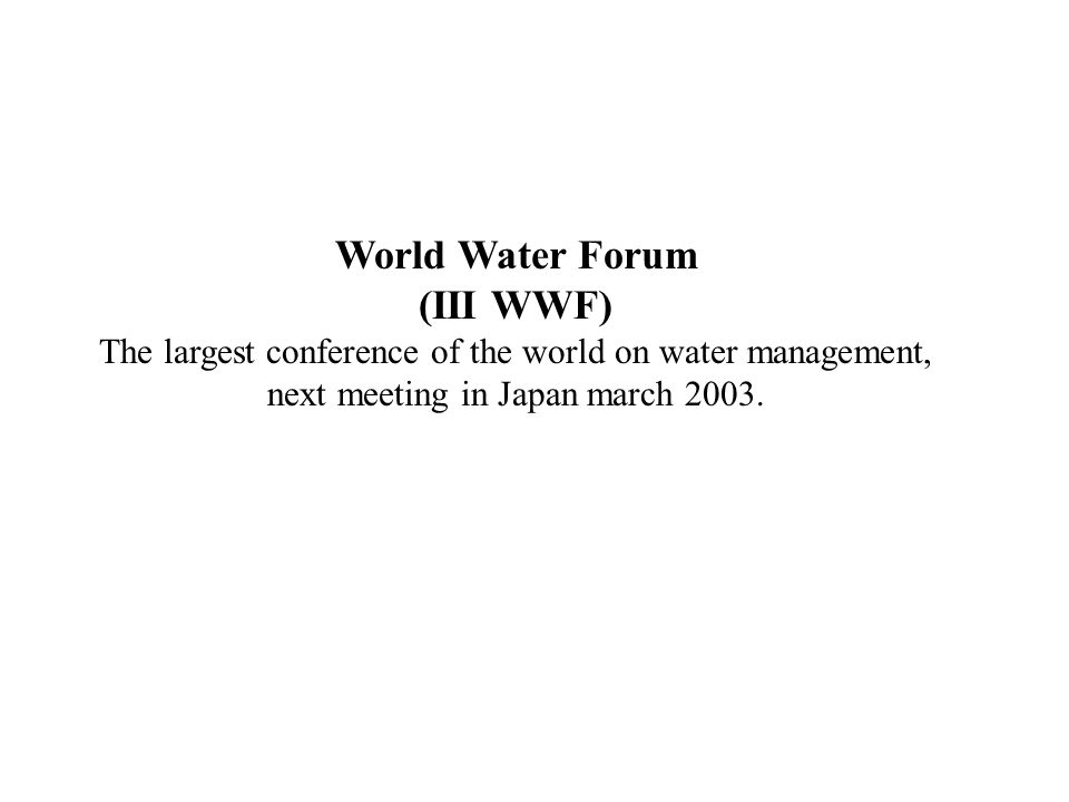 World Water Forum (III WWF) The largest conference of the world on water management, next meeting in Japan march 2003.