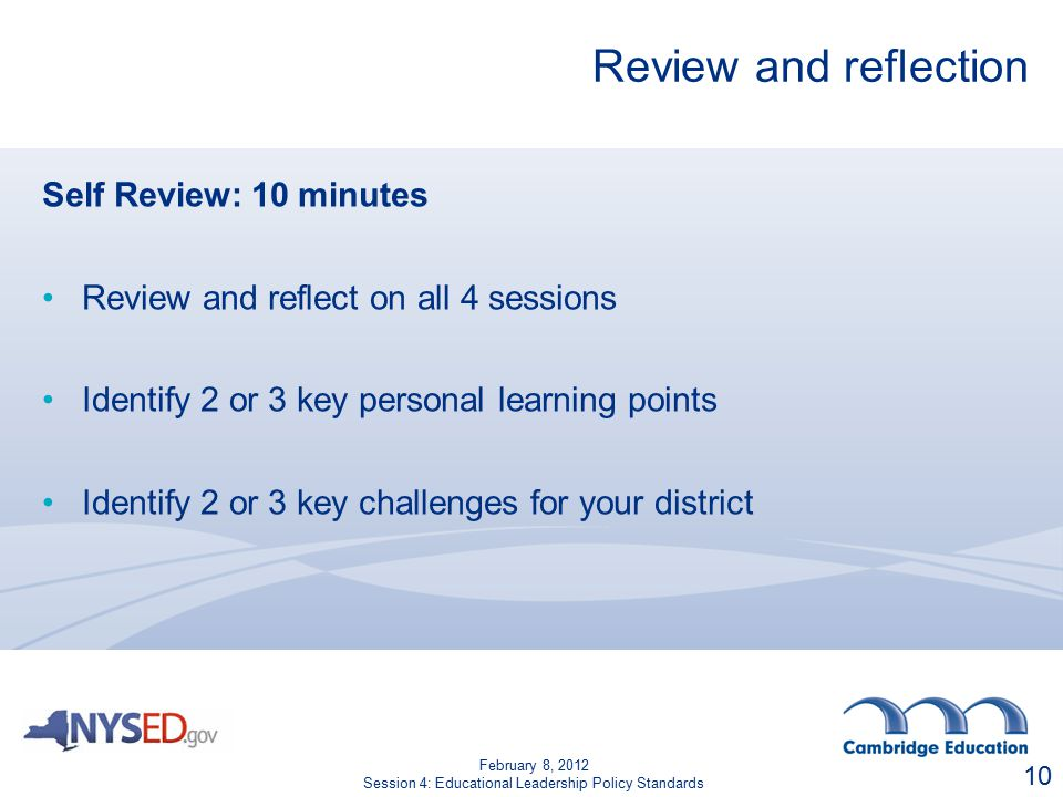 Review and reflection Self Review: 10 minutes Review and reflect on all 4 sessions Identify 2 or 3 key personal learning points Identify 2 or 3 key challenges for your district 10 February 8, 2012 Session 4: Educational Leadership Policy Standards