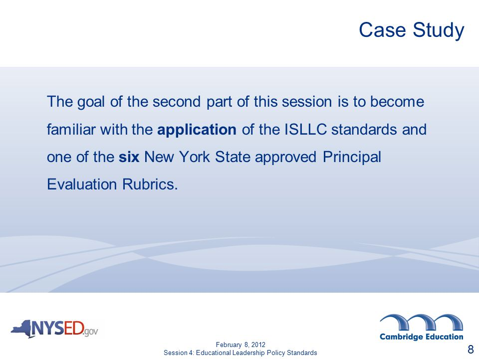 Case Study The goal of the second part of this session is to become familiar with the application of the ISLLC standards and one of the six New York State approved Principal Evaluation Rubrics.