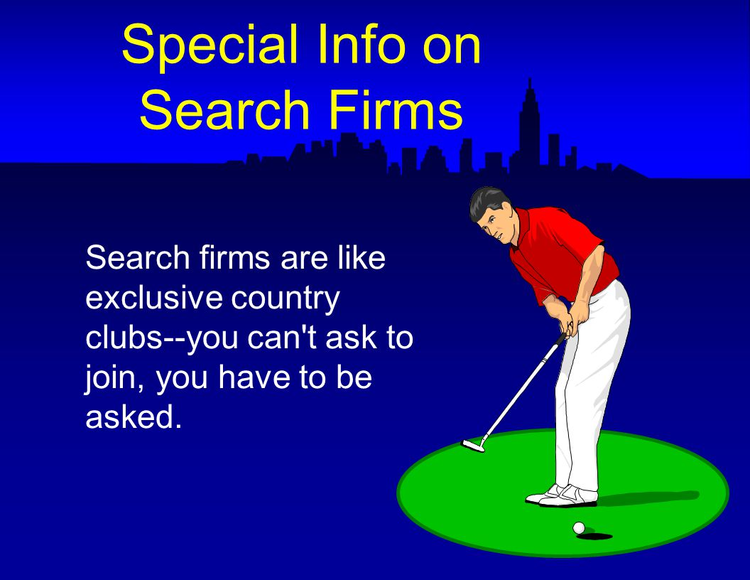 Search firms are like exclusive country clubs--you can t ask to join, you have to be asked.
