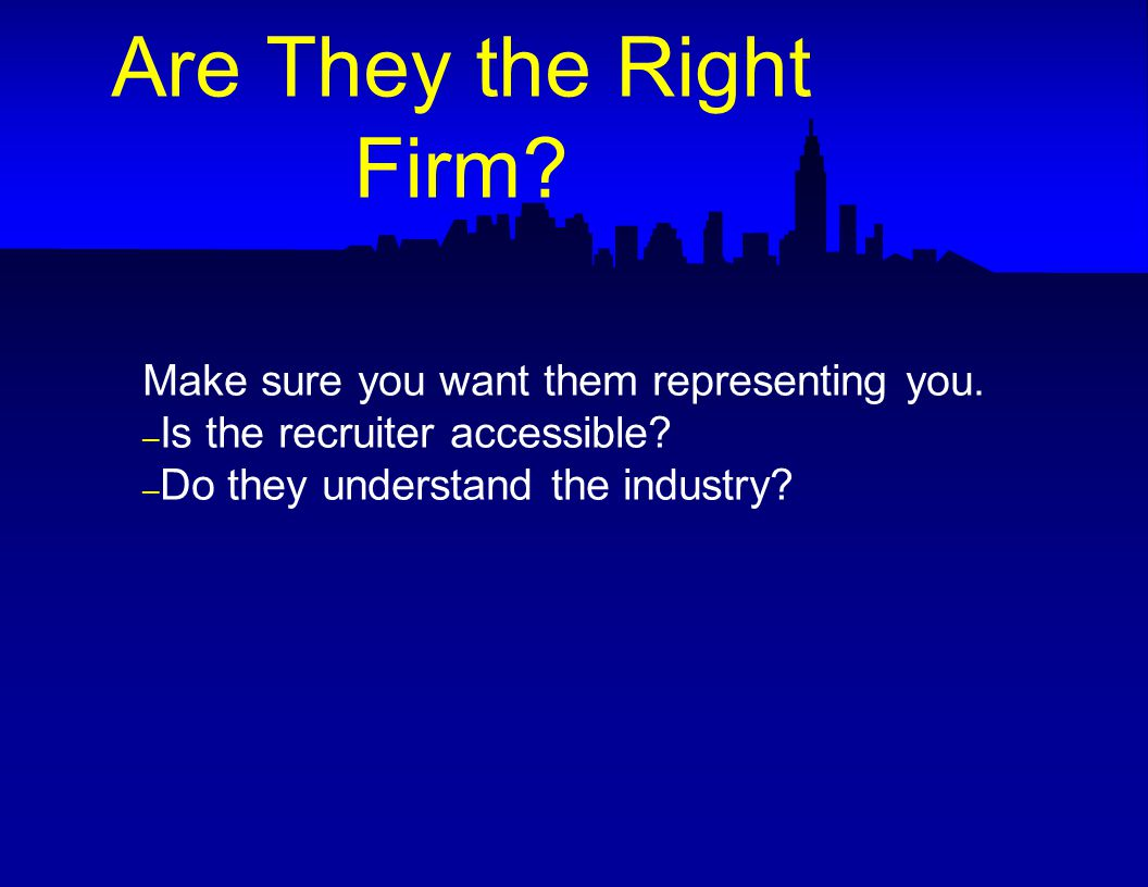 Make sure you want them representing you. – Is the recruiter accessible.