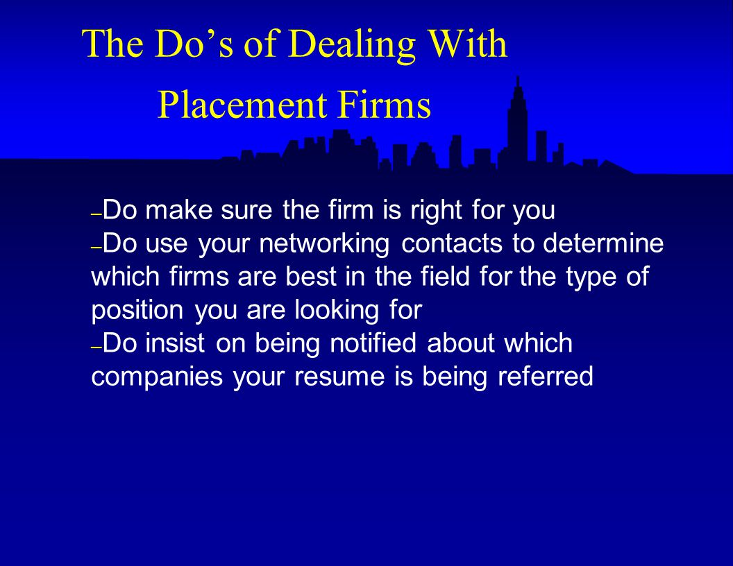 – Do make sure the firm is right for you – Do use your networking contacts to determine which firms are best in the field for the type of position you are looking for – Do insist on being notified about which companies your resume is being referred The Do's of Dealing With Placement Firms