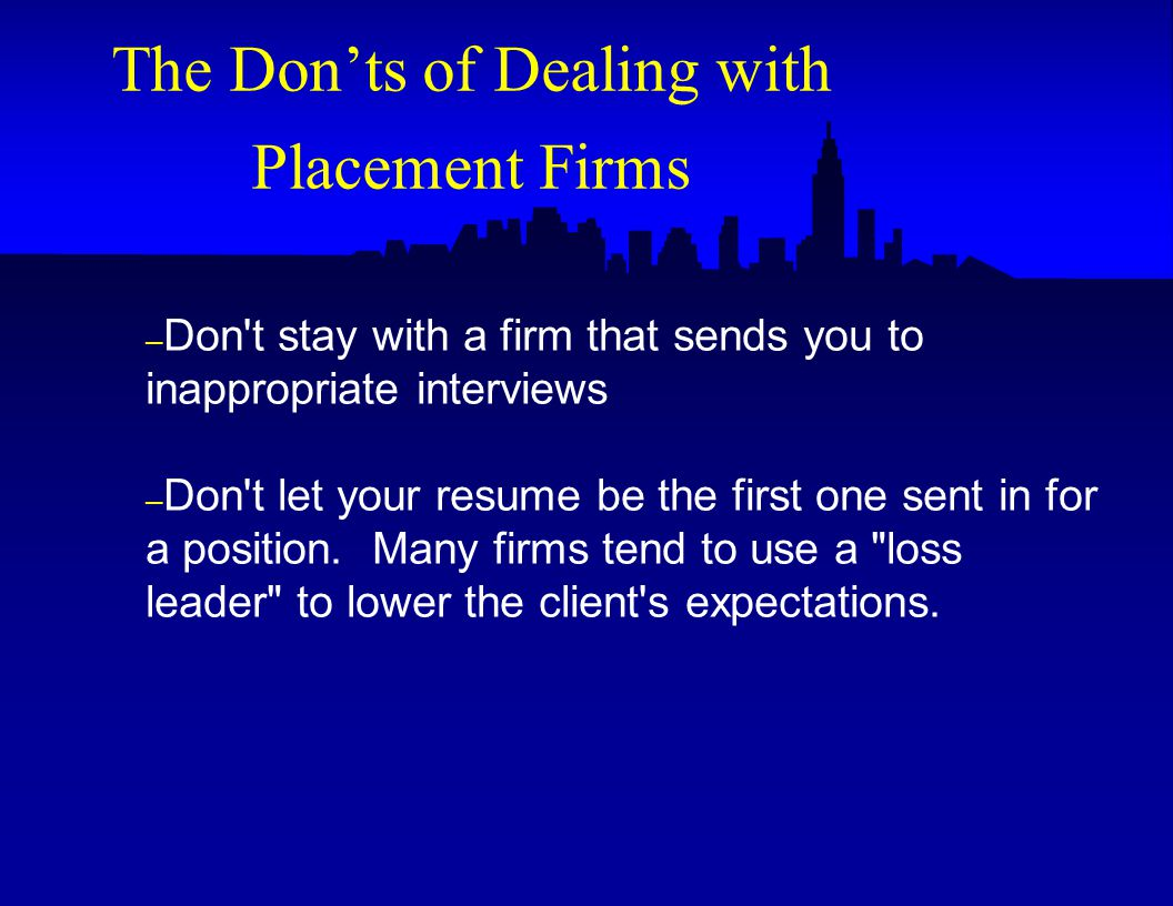 – Don t stay with a firm that sends you to inappropriate interviews – Don t let your resume be the first one sent in for a position.