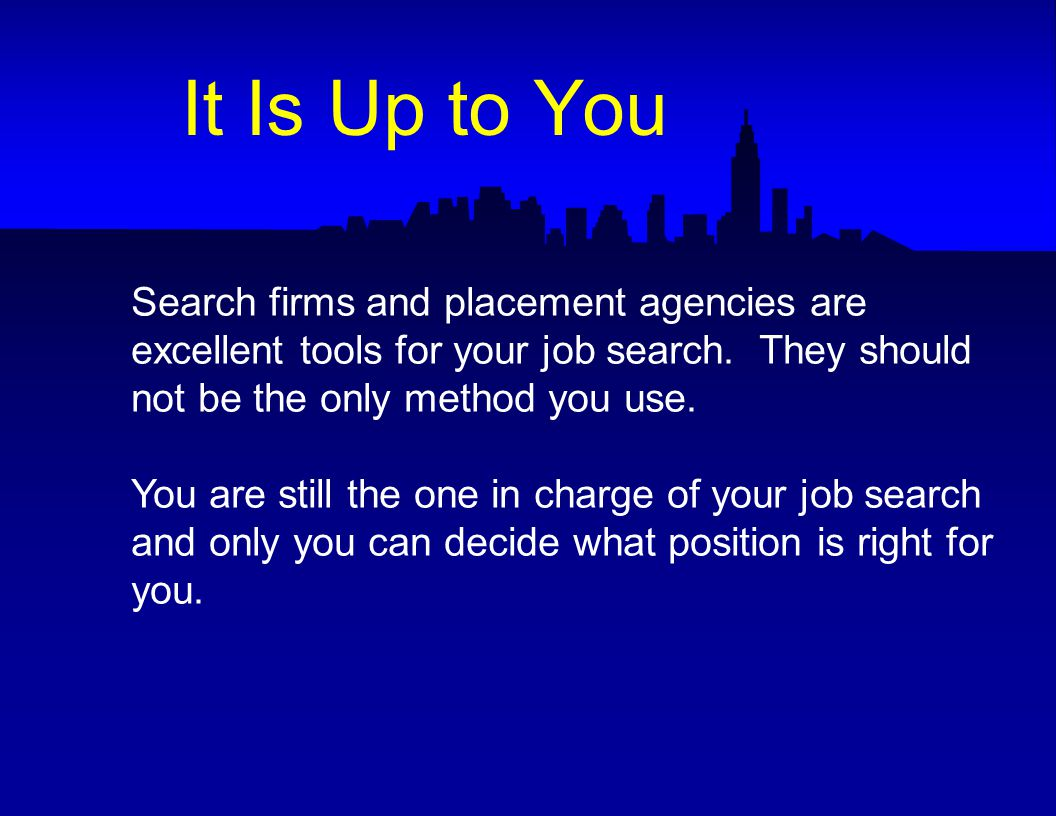 Search firms and placement agencies are excellent tools for your job search.