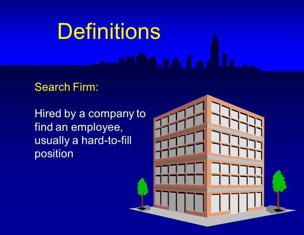 Search Firm: Hired by a company to find an employee, usually a hard-to-fill position Definitions -- Search Firm