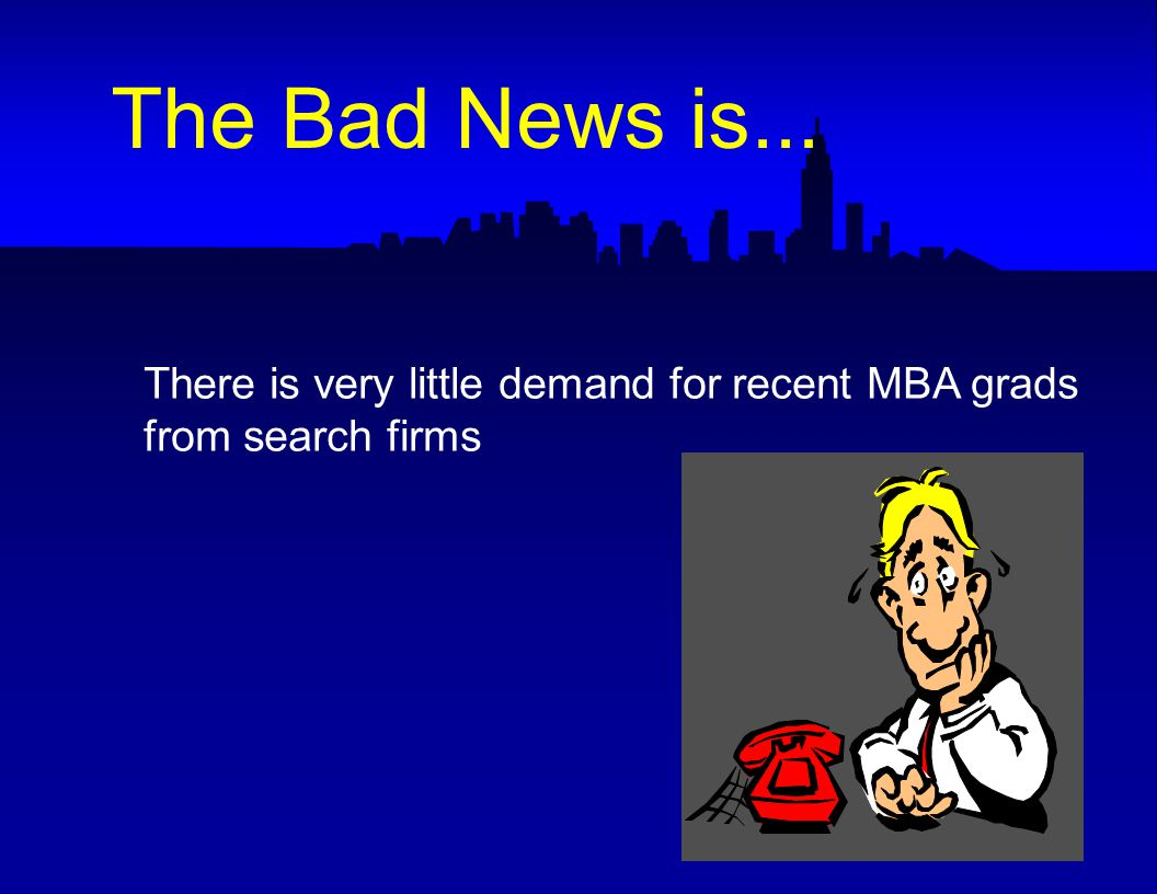 There is very little demand for recent MBA grads from search firms The Bad News is...