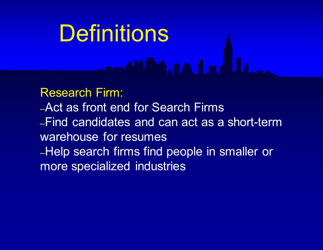 Research Firm: – Act as front end for Search Firms – Find candidates and can act as a short-term warehouse for resumes – Help search firms find people in smaller or more specialized industries Definitions -- Research Firm