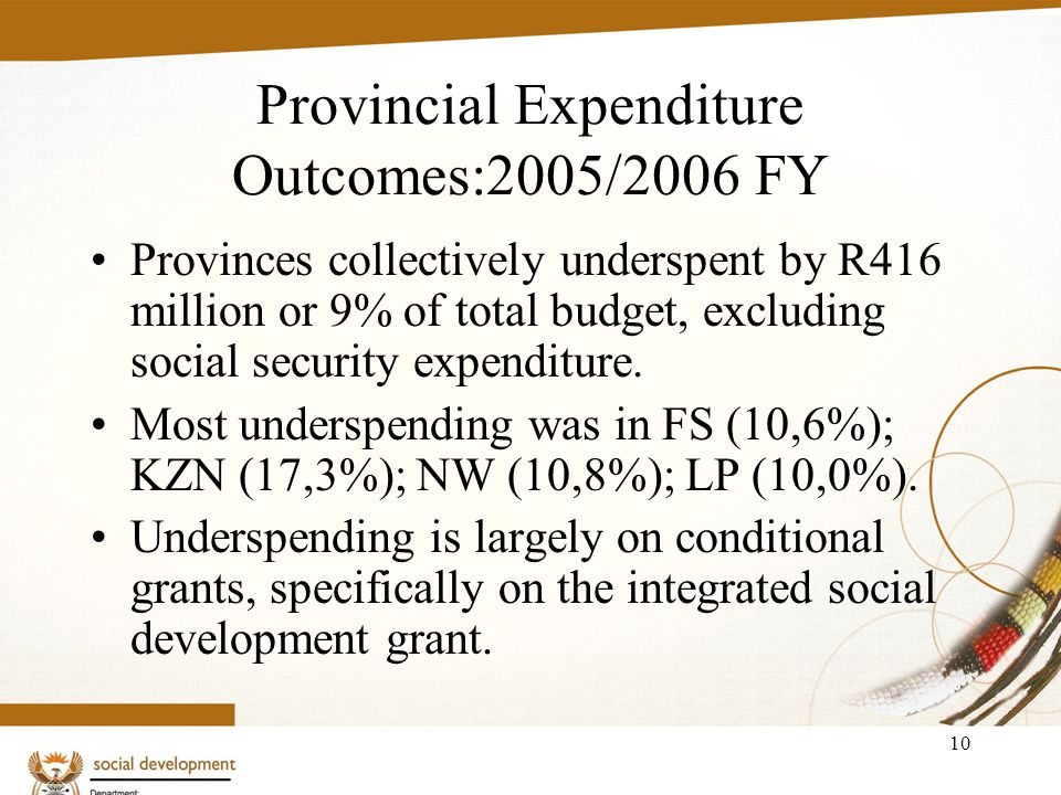 10 Provincial Expenditure Outcomes:2005/2006 FY Provinces collectively underspent by R416 million or 9% of total budget, excluding social security expenditure.