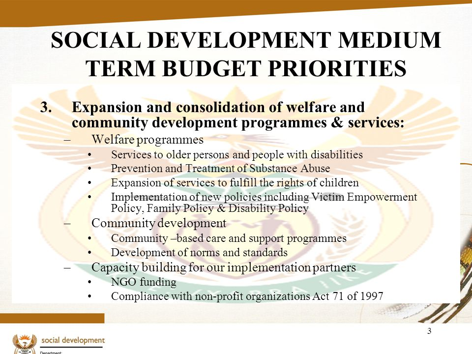 3 SOCIAL DEVELOPMENT MEDIUM TERM BUDGET PRIORITIES 3.Expansion and consolidation of welfare and community development programmes & services: –Welfare programmes Services to older persons and people with disabilities Prevention and Treatment of Substance Abuse Expansion of services to fulfill the rights of children Implementation of new policies including Victim Empowerment Policy, Family Policy & Disability Policy –Community development Community –based care and support programmes Development of norms and standards –Capacity building for our implementation partners NGO funding Compliance with non-profit organizations Act 71 of 1997