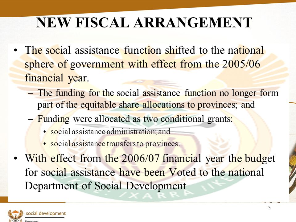 5 NEW FISCAL ARRANGEMENT The social assistance function shifted to the national sphere of government with effect from the 2005/06 financial year.