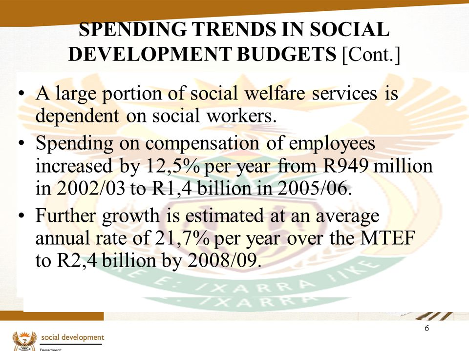 6 SPENDING TRENDS IN SOCIAL DEVELOPMENT BUDGETS [Cont.] A large portion of social welfare services is dependent on social workers.